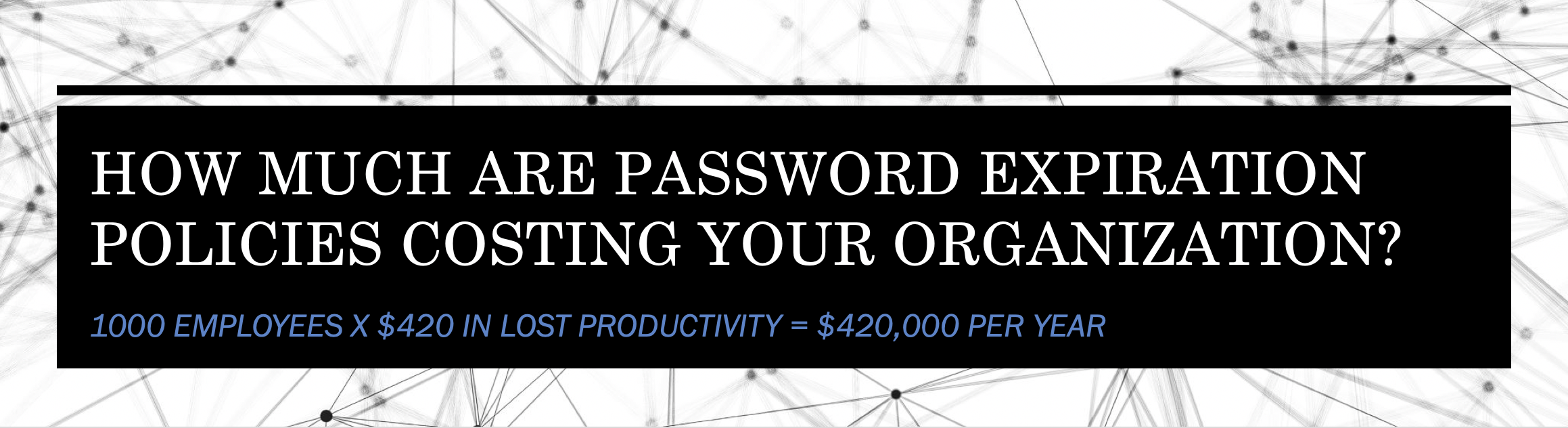 How much are password expiration policies costing your organization?  It is likely a lot more than you think.  The lost productivity on average per employee is estimated at $420 per year.  For 1000 employees, that is $420,000 per year.  https://www.enzoic.com/cost-password-expiration-policies/